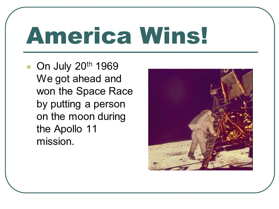 America Wins! On July 20 th 1969 We got ahead and won the Space Race by putting a person on the moon during the Apollo 11 mission.
