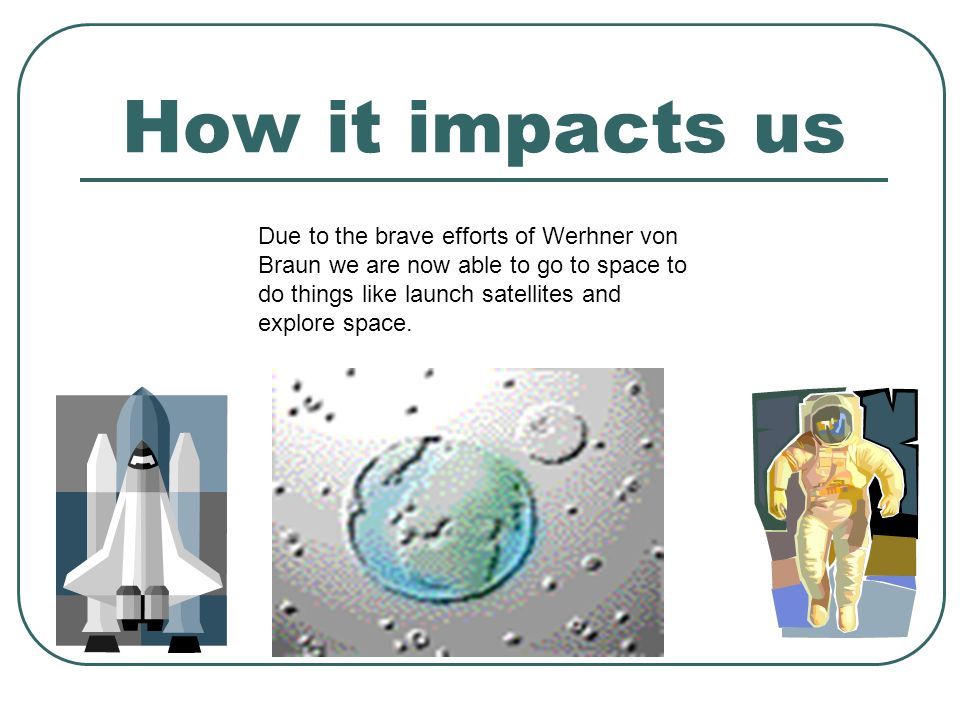 How it impacts us Due to the brave efforts of Werhner von Braun we are now able to go to space to do things like launch satellites and explore space.