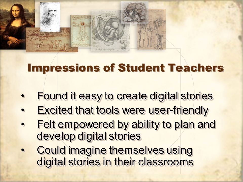 Impressions of Student Teachers Found it easy to create digital storiesFound it easy to create digital stories Excited that tools were user-friendlyExcited that tools were user-friendly Felt empowered by ability to plan and develop digital storiesFelt empowered by ability to plan and develop digital stories Could imagine themselves using digital stories in their classroomsCould imagine themselves using digital stories in their classrooms Found it easy to create digital storiesFound it easy to create digital stories Excited that tools were user-friendlyExcited that tools were user-friendly Felt empowered by ability to plan and develop digital storiesFelt empowered by ability to plan and develop digital stories Could imagine themselves using digital stories in their classroomsCould imagine themselves using digital stories in their classrooms