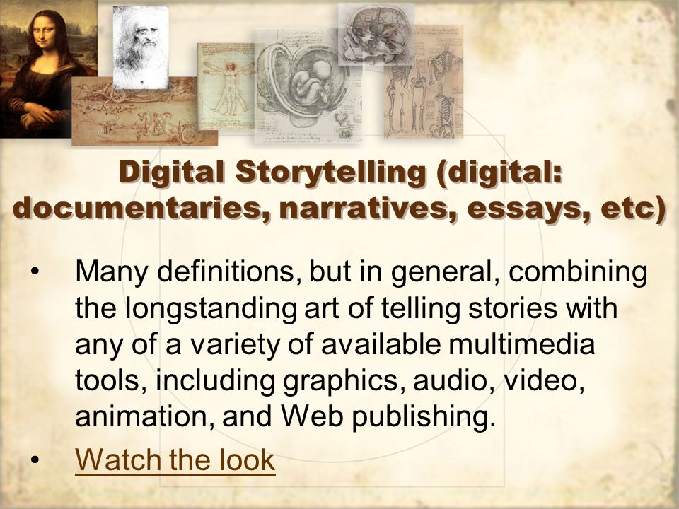 Digital Storytelling (digital: documentaries, narratives, essays, etc) Many definitions, but in general, combining the longstanding art of telling stories with any of a variety of available multimedia tools, including graphics, audio, video, animation, and Web publishing.