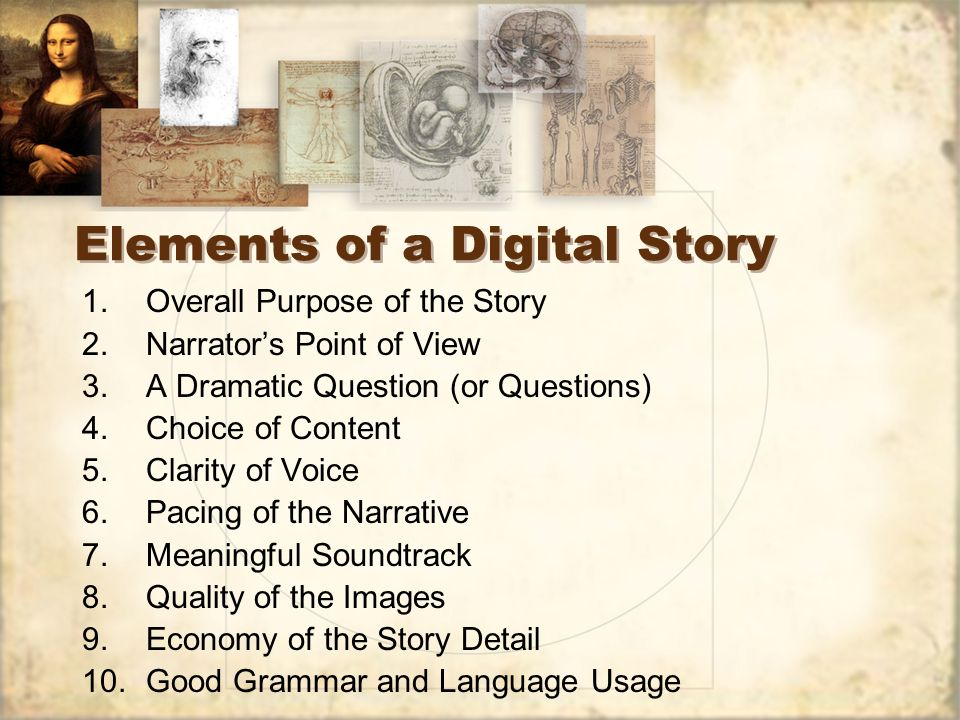 Elements of a Digital Story 1.Overall Purpose of the Story 2.Narrators Point of View 3.A Dramatic Question (or Questions) 4.Choice of Content 5.Clarity of Voice 6.Pacing of the Narrative 7.Meaningful Soundtrack 8.Quality of the Images 9.Economy of the Story Detail 10.Good Grammar and Language Usage 1.Overall Purpose of the Story 2.Narrators Point of View 3.A Dramatic Question (or Questions) 4.Choice of Content 5.Clarity of Voice 6.Pacing of the Narrative 7.Meaningful Soundtrack 8.Quality of the Images 9.Economy of the Story Detail 10.Good Grammar and Language Usage