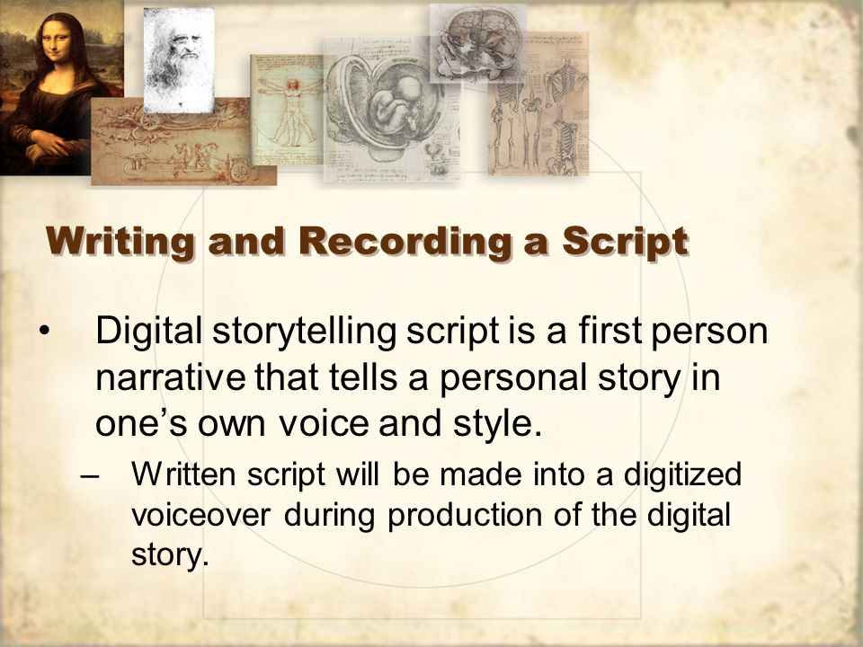 Writing and Recording a Script Digital storytelling script is a first person narrative that tells a personal story in ones own voice and style.