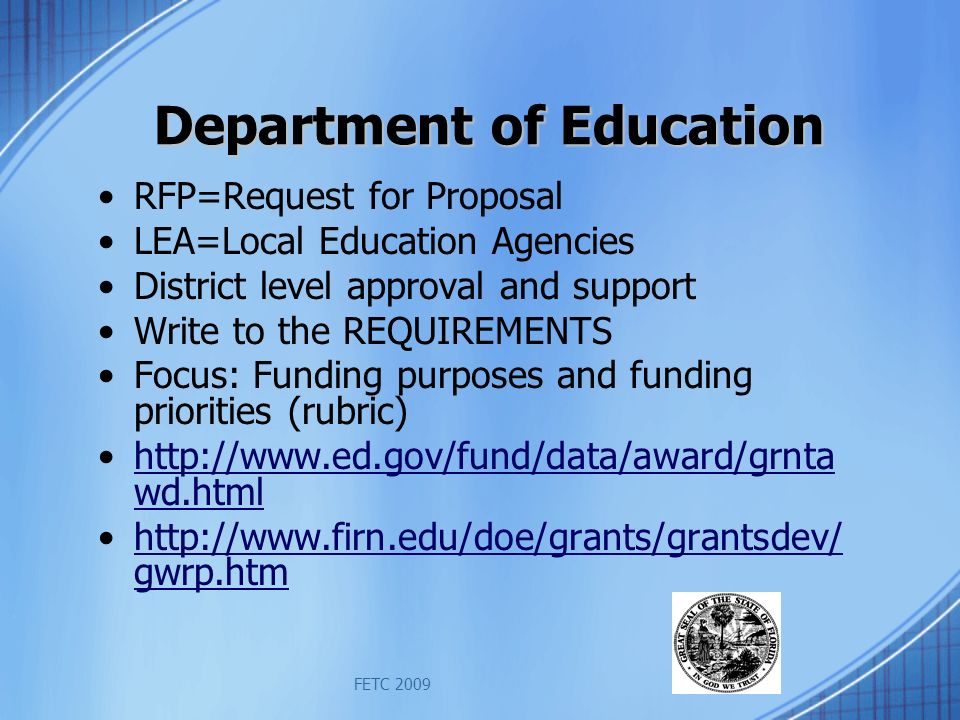 FETC 2009 Department of Education RFP=Request for Proposal LEA=Local Education Agencies District level approval and support Write to the REQUIREMENTS Focus: Funding purposes and funding priorities (rubric) http://www.ed.gov/fund/data/award/grnta wd.htmlhttp://www.ed.gov/fund/data/award/grnta wd.html http://www.firn.edu/doe/grants/grantsdev/ gwrp.htmhttp://www.firn.edu/doe/grants/grantsdev/ gwrp.htm