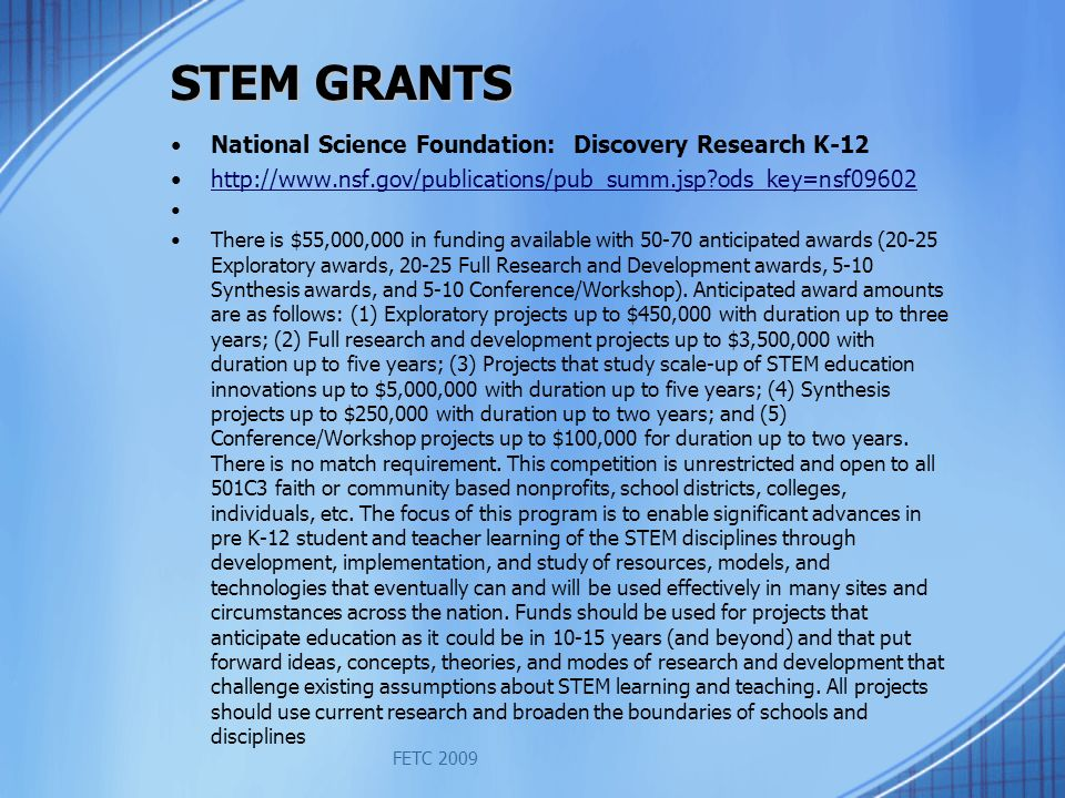 STEM GRANTS National Science Foundation: Discovery Research K-12 http://www.nsf.gov/publications/pub_summ.jsp?ods_key=nsf09602 There is $55,000,000 in funding available with 50-70 anticipated awards (20-25 Exploratory awards, 20-25 Full Research and Development awards, 5-10 Synthesis awards, and 5-10 Conference/Workshop).
