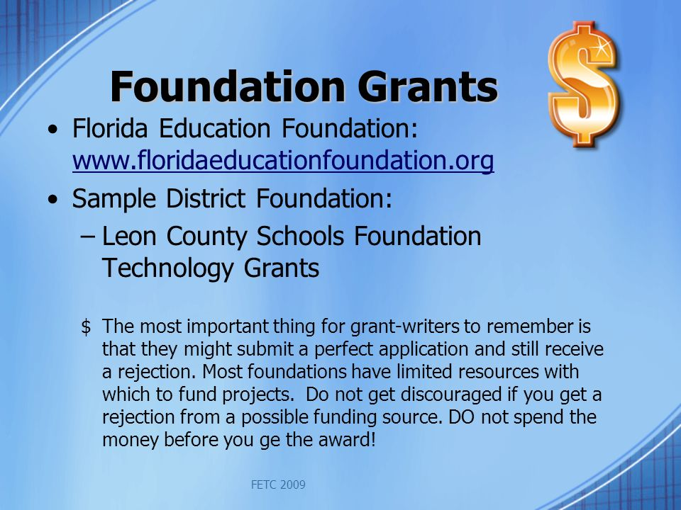 Foundation Grants Florida Education Foundation: www.floridaeducationfoundation.org www.floridaeducationfoundation.org Sample District Foundation: –Leon County Schools Foundation Technology Grants $The most important thing for grant-writers to remember is that they might submit a perfect application and still receive a rejection.