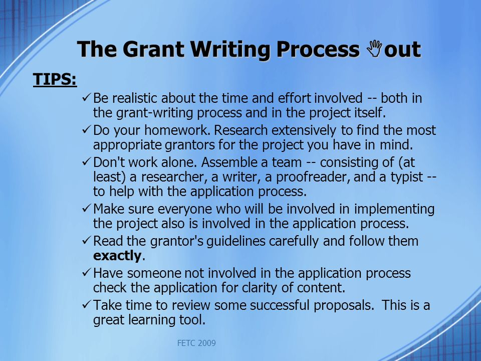 FETC 2009 The Grant Writing Process out TIPS: Be realistic about the time and effort involved -- both in the grant-writing process and in the project itself.