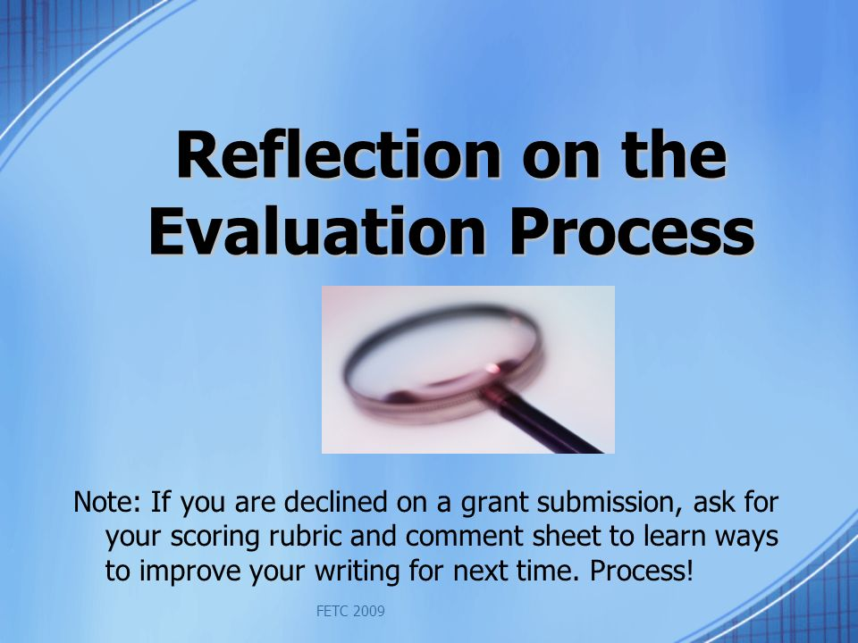 FETC 2009 Reflection on the Evaluation Process Note: If you are declined on a grant submission, ask for your scoring rubric and comment sheet to learn ways to improve your writing for next time.
