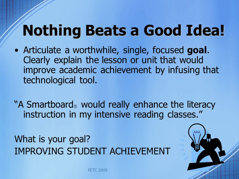 FETC 2009 Nothing Beats a Good Idea. Articulate a worthwhile, single, focused goal.