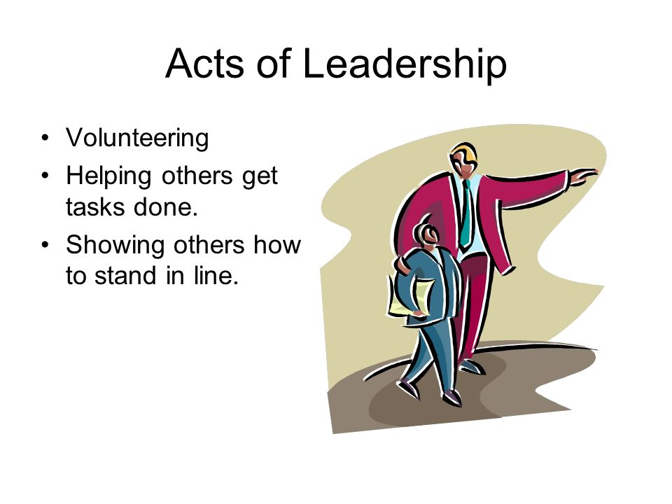 Acts of Leadership Volunteering Helping others get tasks done. Showing others how to stand in line.