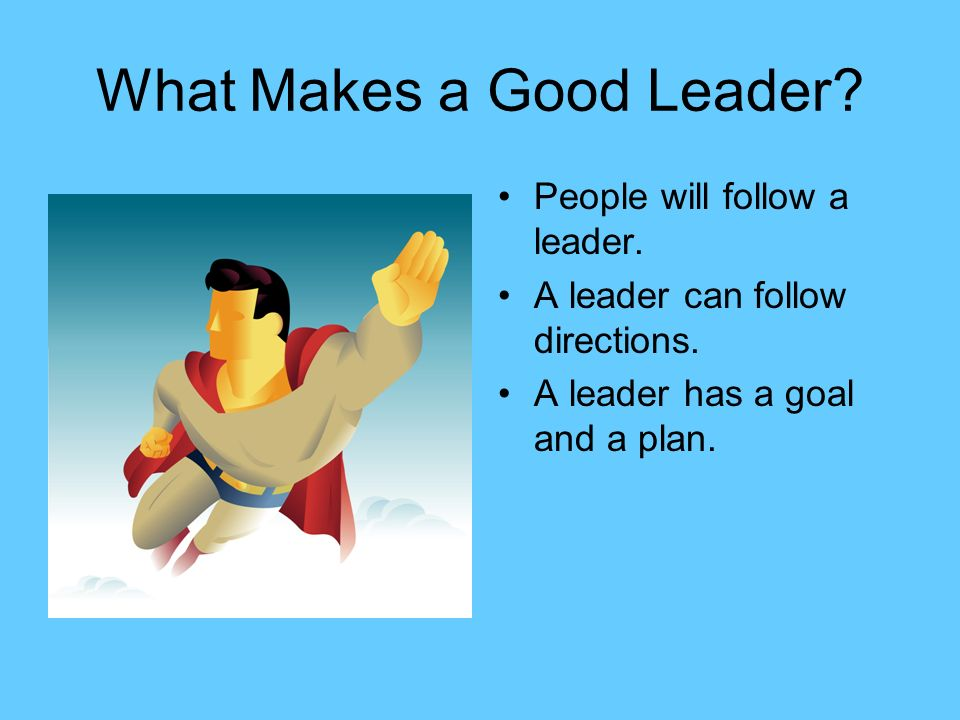 What Makes a Good Leader. People will follow a leader.