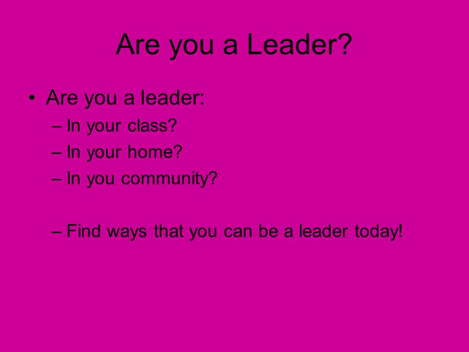 Are you a Leader. Are you a leader: –In your class.