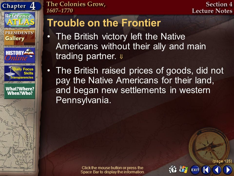 Section 4-13 Trouble on the Frontier The British victory left the Native Americans without their ally and main trading partner. (page 125) Click the m