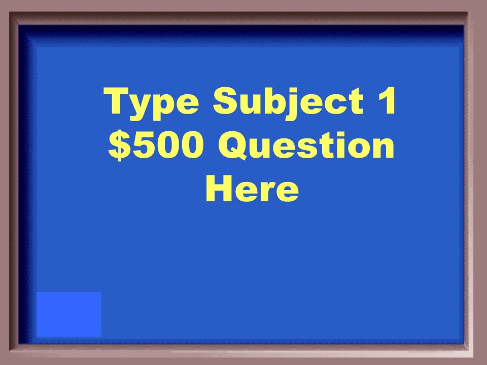 Type Subject 1 $500 Answer Here