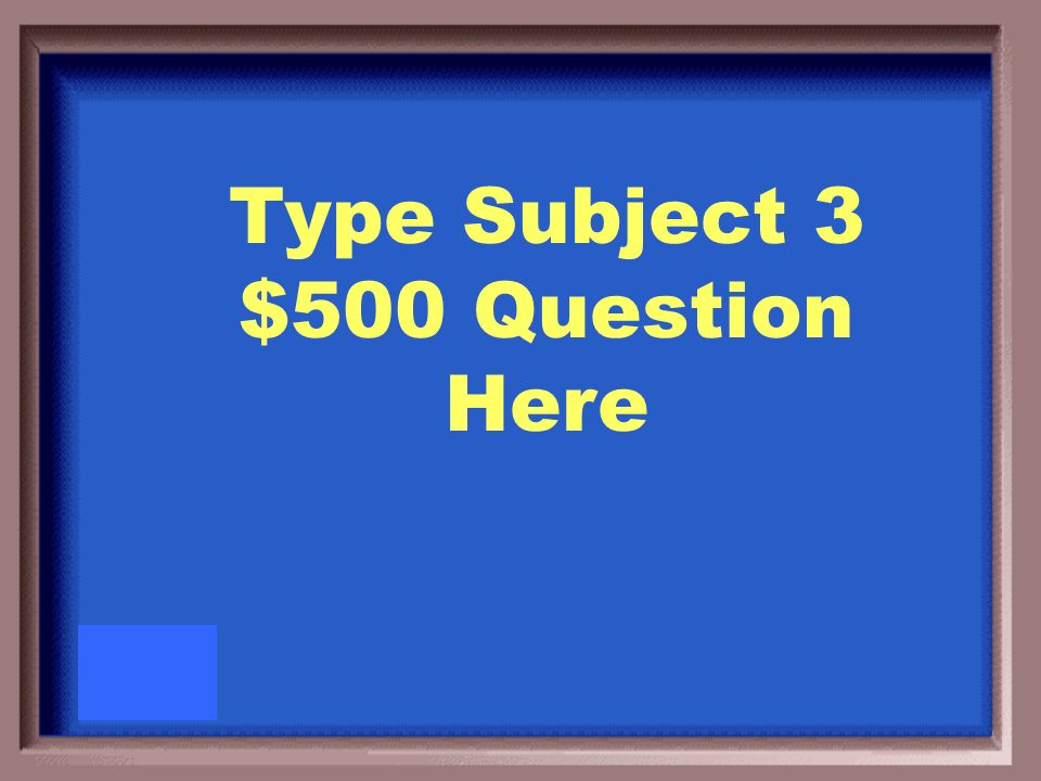 Type Subject 3 $500 Answer Here
