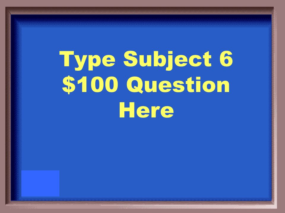 Type Subject 6 $100 Answer Here