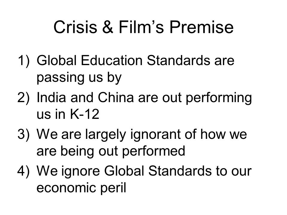 Crisis & Films Premise 1)Global Education Standards are passing us by 2)India and China are out performing us in K-12 3)We are largely ignorant of how