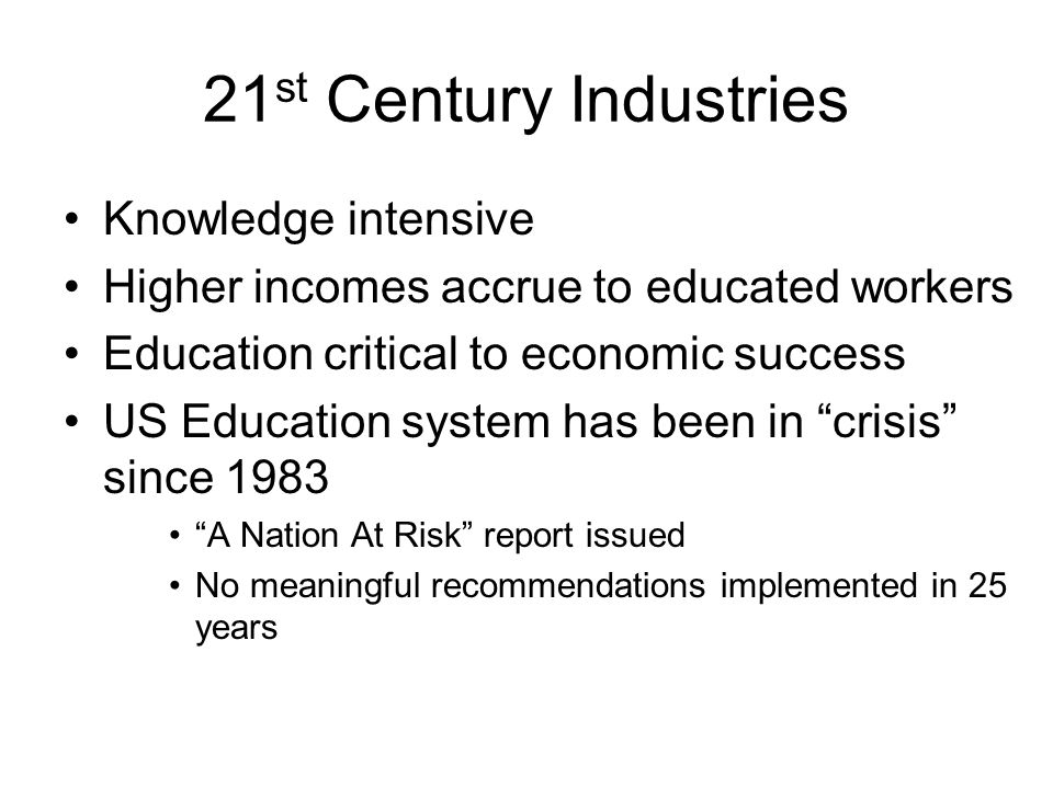 21 st Century Industries Knowledge intensive Higher incomes accrue to educated workers Education critical to economic success US Education system has been in crisis since 1983 A Nation At Risk report issued No meaningful recommendations implemented in 25 years