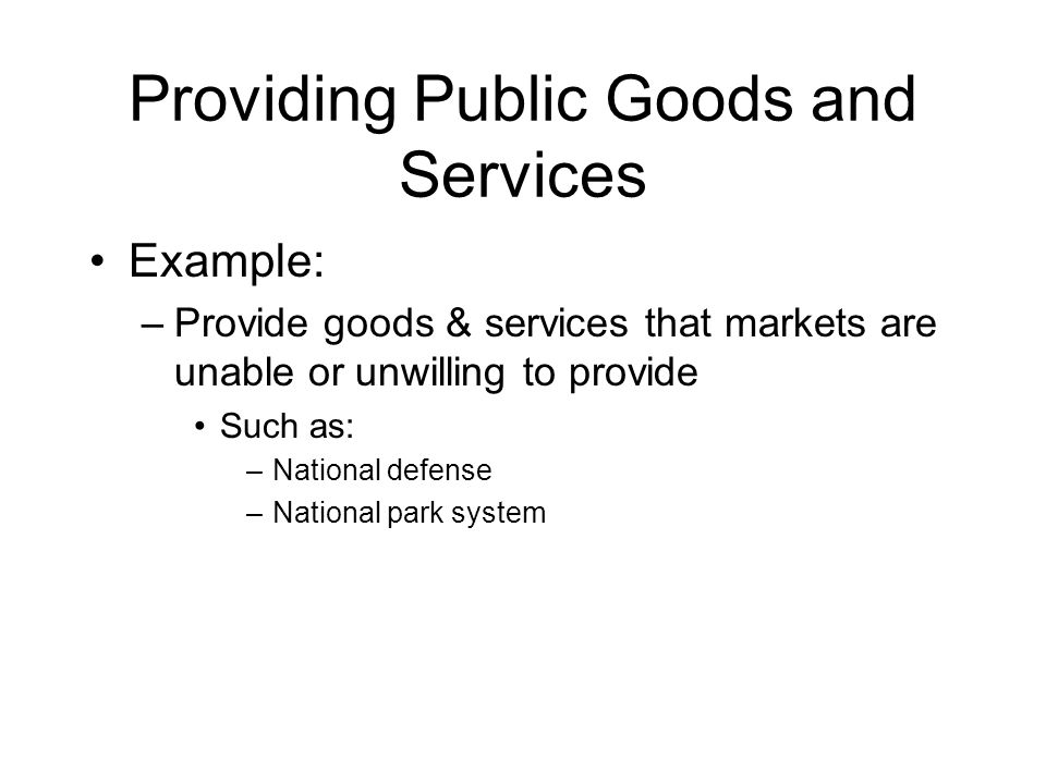 Providing Public Goods and Services Example: –Provide goods & services that markets are unable or unwilling to provide Such as: –National defense –Nat