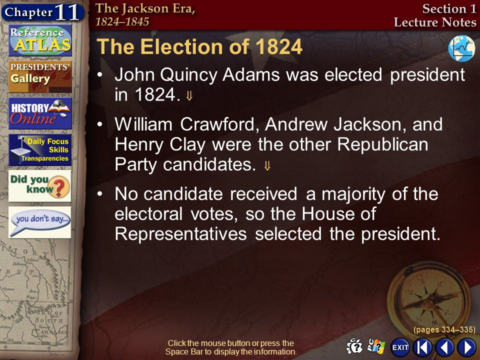 Section 1-5 Click the mouse button or press the Space Bar to display the information. The Election of 1824 John Quincy Adams was elected president in