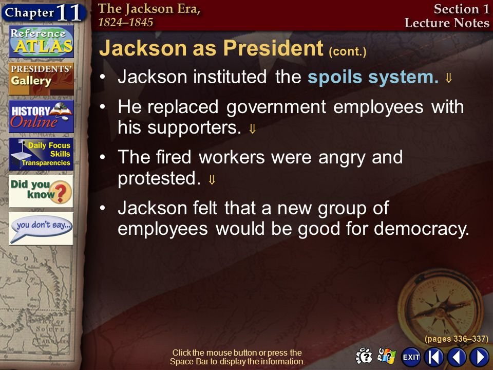 Section 1-16 Click the mouse button or press the Space Bar to display the information. Jackson instituted the spoils system. He replaced government em