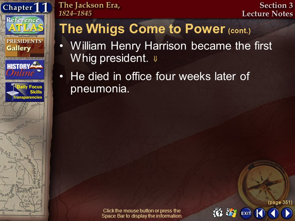 Section 3-17 Click the mouse button or press the Space Bar to display the information. William Henry Harrison became the first Whig president. He died