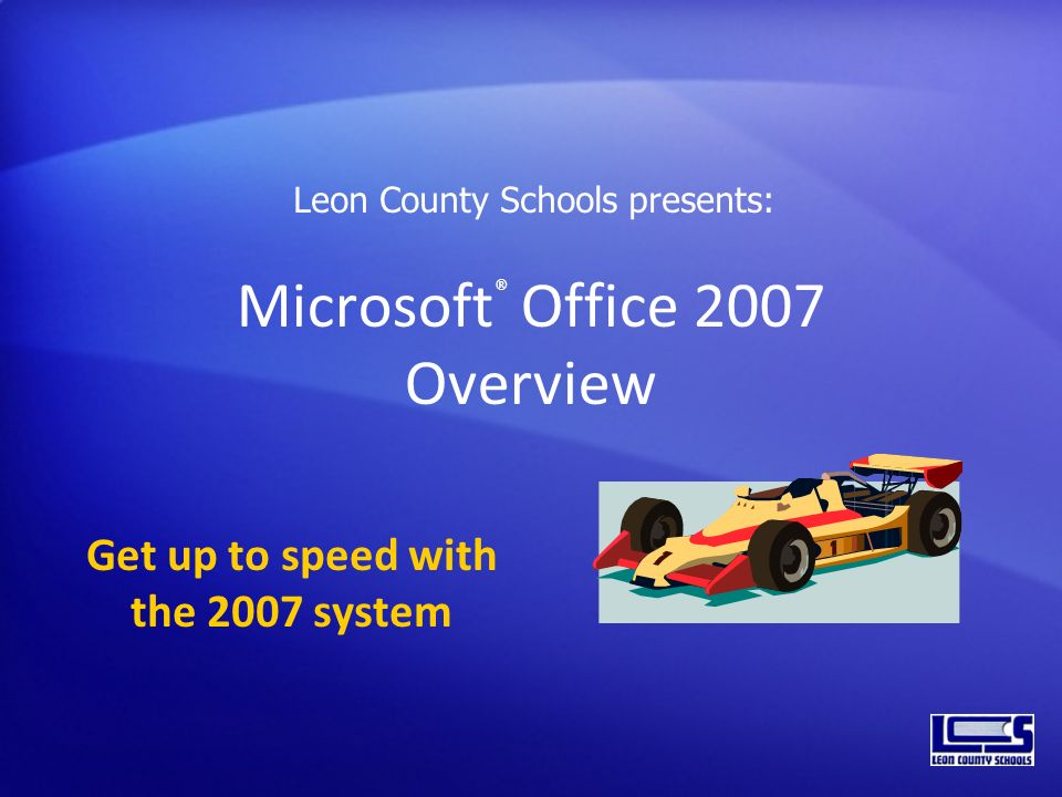 Microsoft ® Office 2007 Overview Get up to speed with the 2007 system Leon County Schools presents: