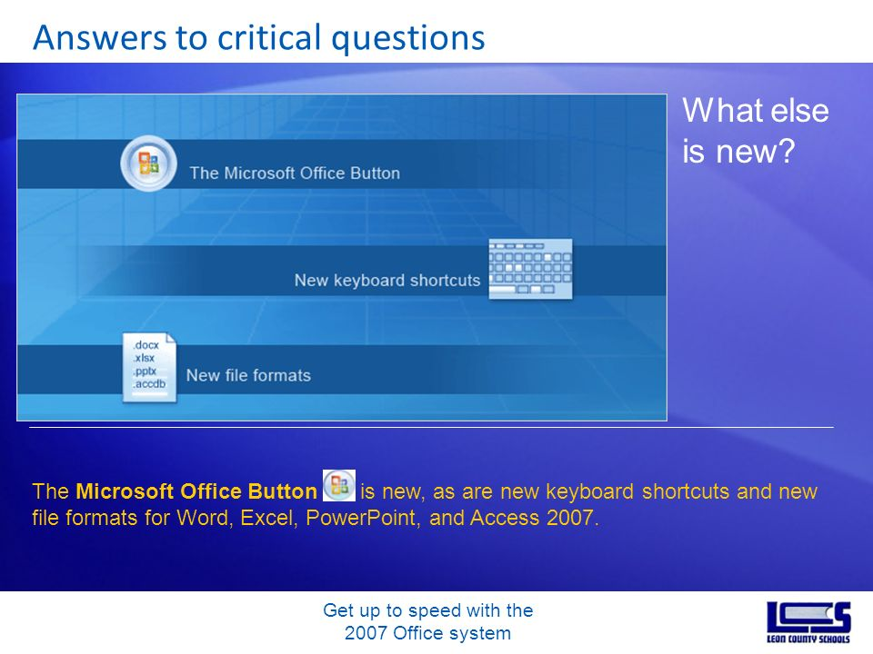 Get up to speed with the 2007 Office system Answers to critical questions What else is new? The Microsoft Office Button is new, as are new keyboard sh
