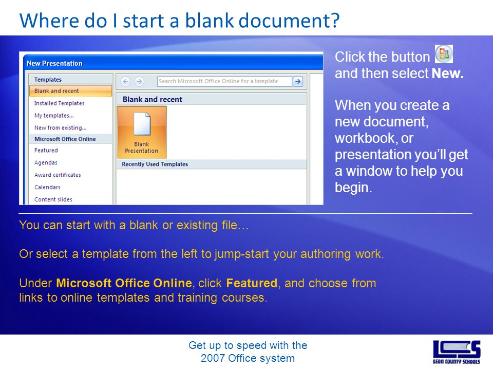 Get up to speed with the 2007 Office system Where do I start a blank document? Click the button and then select New. When you create a new document, w