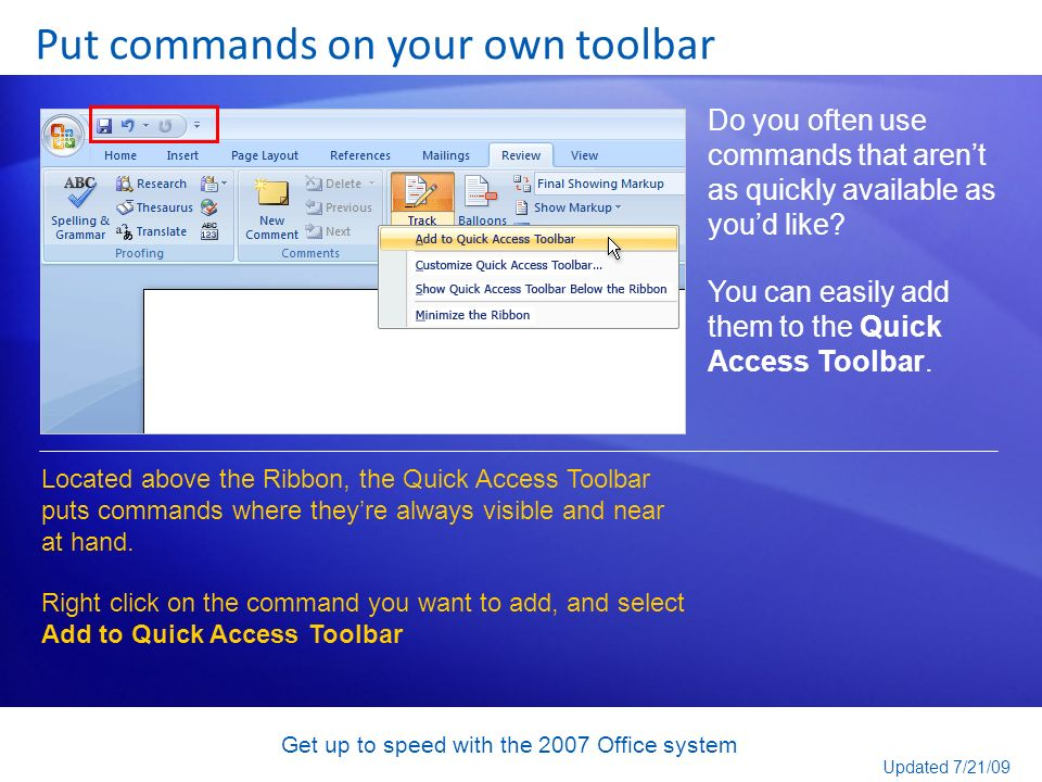 Get up to speed with the 2007 Office system Put commands on your own toolbar Do you often use commands that arent as quickly available as youd like? Y