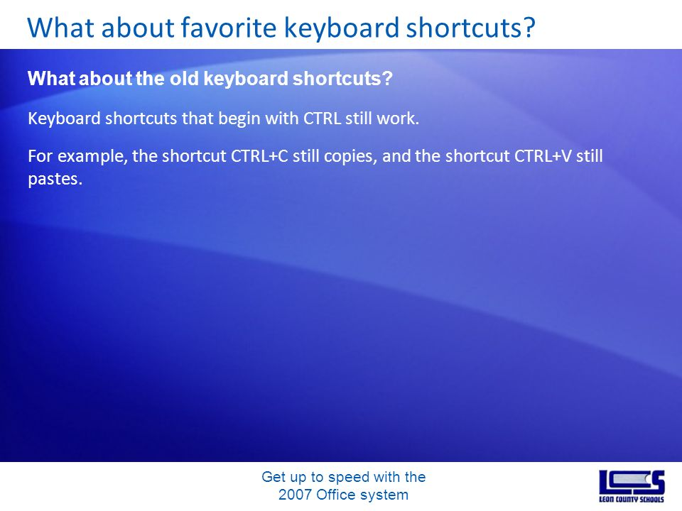 Get up to speed with the 2007 Office system Keyboard shortcuts that begin with CTRL still work. For example, the shortcut CTRL+C still copies, and the