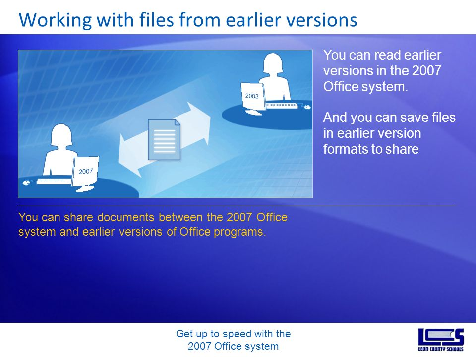 Get up to speed with the 2007 Office system Working with files from earlier versions You can read earlier versions in the 2007 Office system. And you