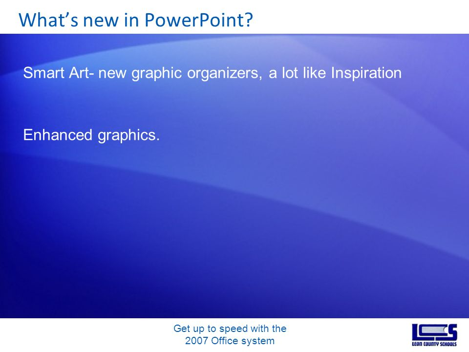 Get up to speed with the 2007 Office system Smart Art- new graphic organizers, a lot like Inspiration Enhanced graphics. Whats new in PowerPoint?
