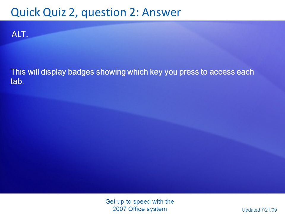 Get up to speed with the 2007 Office system Quick Quiz 2, question 2: Answer ALT. This will display badges showing which key you press to access each