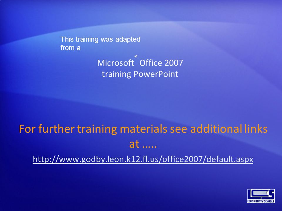 Microsoft ® Office 2007 training PowerPoint For further training materials see additional links at ….. http://www.godby.leon.k12.fl.us/office2007/defa