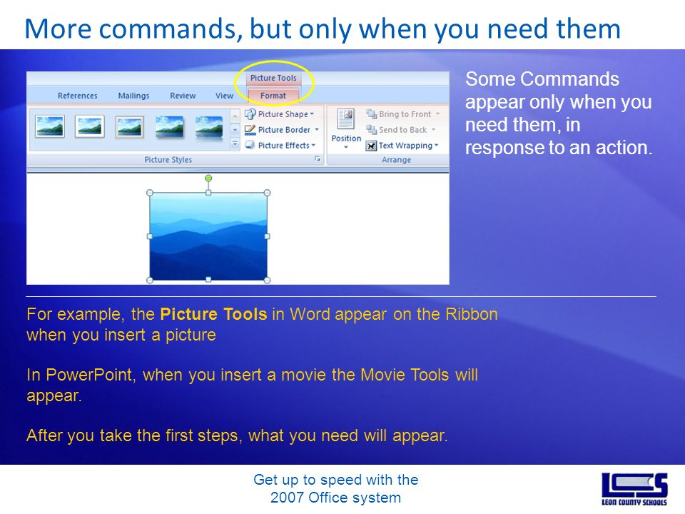 Get up to speed with the 2007 Office system More commands, but only when you need them Some Commands appear only when you need them, in response to an