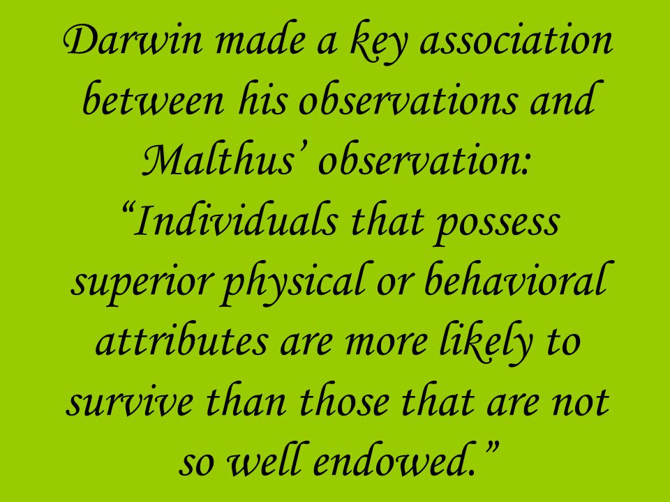 Darwin made a key association between his observations and Malthus observation: Individuals that possess superior physical or behavioral attributes ar