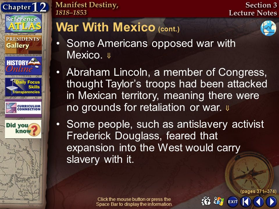 Section 3-18 Click the mouse button or press the Space Bar to display the information. Some Americans opposed war with Mexico. Abraham Lincoln, a memb