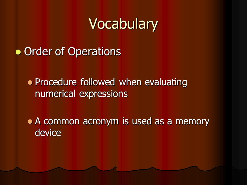 Vocabulary Order of Operations Order of Operations Procedure followed when evaluating numerical expressions Procedure followed when evaluating numerical expressions A common acronym is used as a memory device A common acronym is used as a memory device