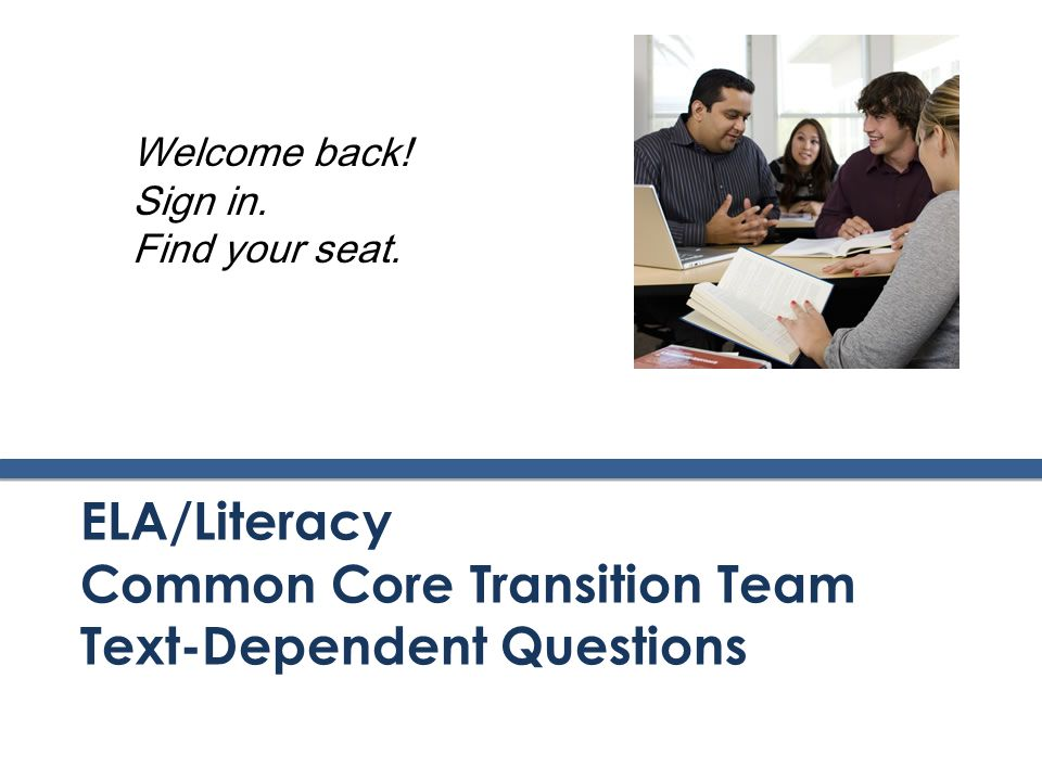 ELA/Literacy Common Core Transition Team Text-Dependent Questions Welcome back! Sign in. Find your seat.