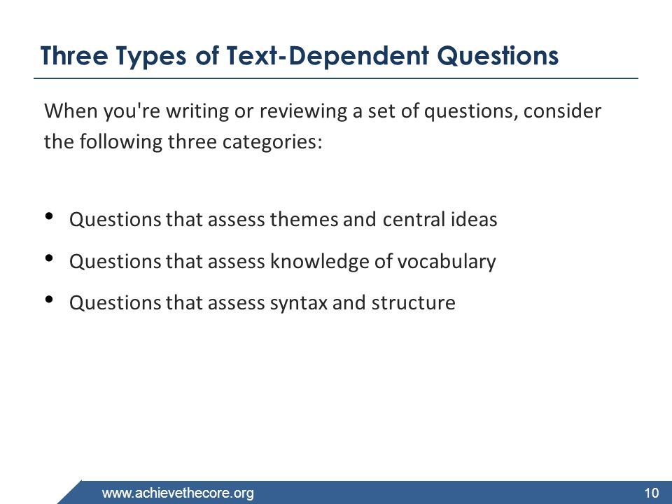 www.achievethecore.org Three Types of Text-Dependent Questions When you're writing or reviewing a set of questions, consider the following three categ