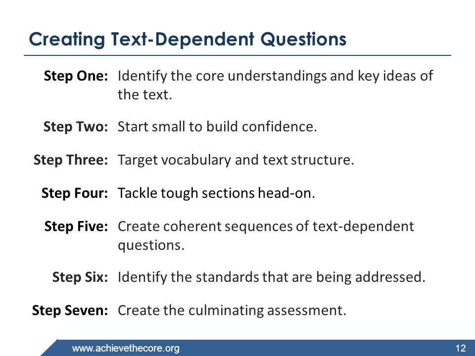 www.achievethecore.org Creating Text-Dependent Questions 12 Step One:Identify the core understandings and key ideas of the text. Step Two:Start small