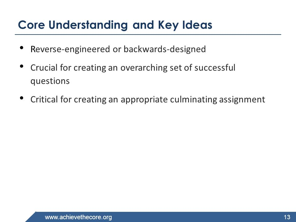 www.achievethecore.org Core Understanding and Key Ideas Reverse-engineered or backwards-designed Crucial for creating an overarching set of successful