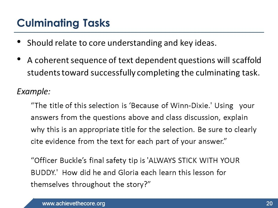 www.achievethecore.org Culminating Tasks Should relate to core understanding and key ideas. A coherent sequence of text dependent questions will scaff