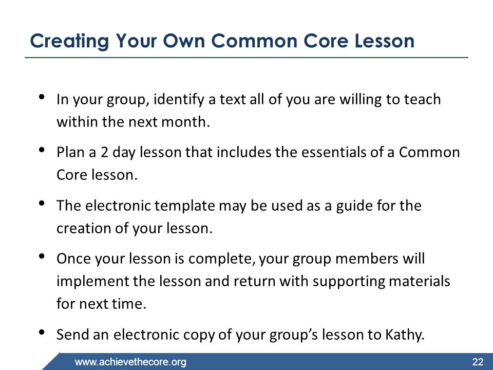 www.achievethecore.org Creating Your Own Common Core Lesson In your group, identify a text all of you are willing to teach within the next month. Plan