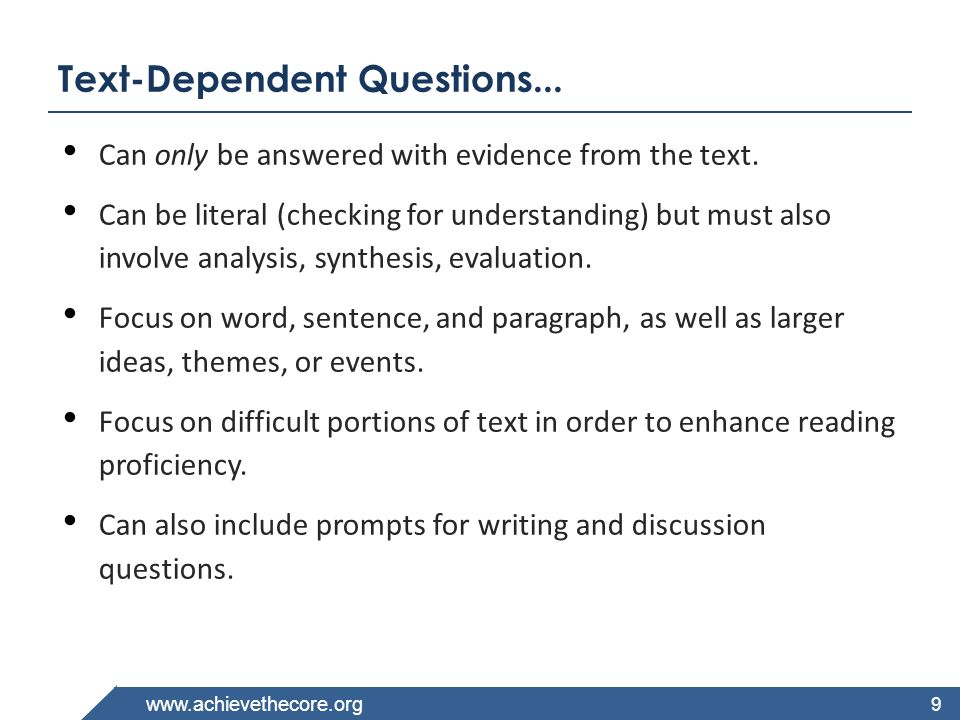 www.achievethecore.org Three Types of Text-Dependent Questions When you re writing or reviewing a set of questions, consider the following three categories: Questions that assess themes and central ideas Questions that assess knowledge of vocabulary Questions that assess syntax and structure 10