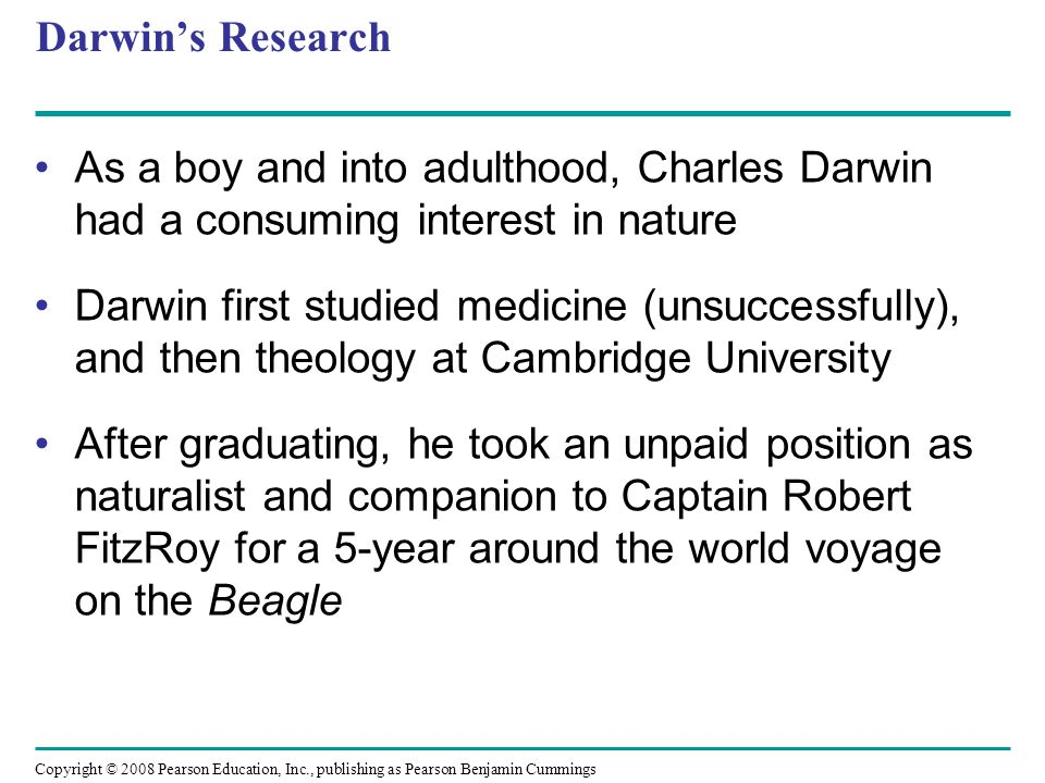 Darwins Research As a boy and into adulthood, Charles Darwin had a consuming interest in nature Darwin first studied medicine (unsuccessfully), and th