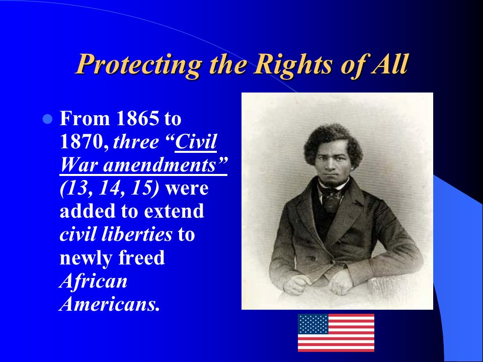 Protecting the Rights of All From 1865 to 1870, three Civil War amendments (13, 14, 15) were added to extend civil liberties to newly freed African Am