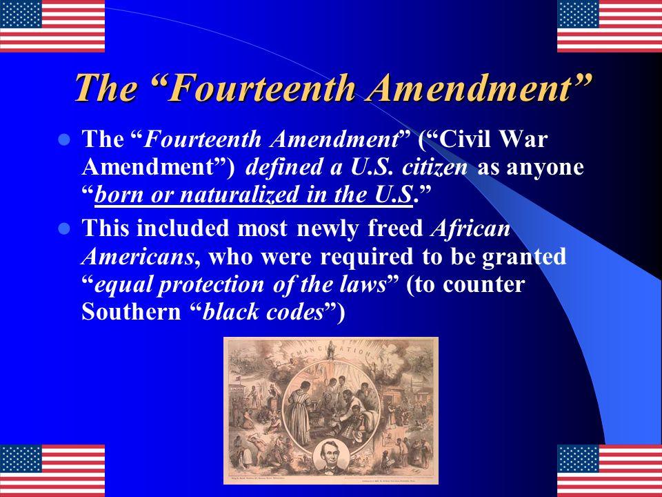 The Fourteenth Amendment The Fourteenth Amendment (Civil War Amendment) defined a U.S. citizen as anyoneborn or naturalized in the U.S. This included