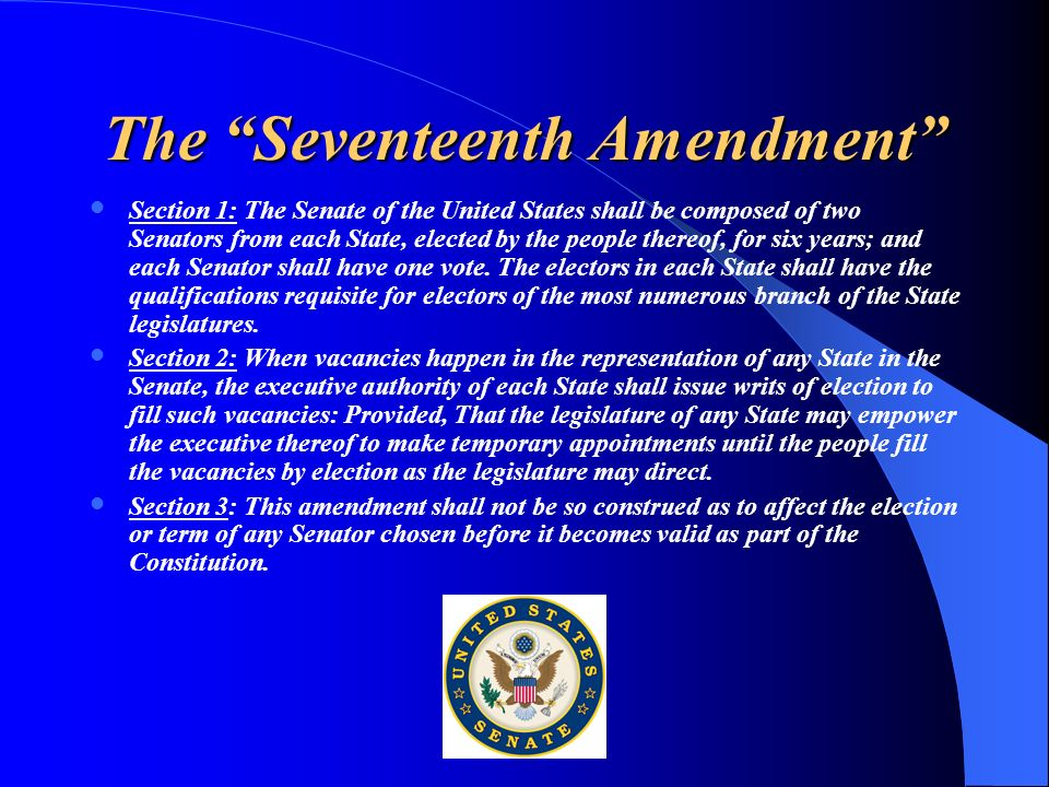 The Seventeenth Amendment Section 1: The Senate of the United States shall be composed of two Senators from each State, elected by the people thereof,