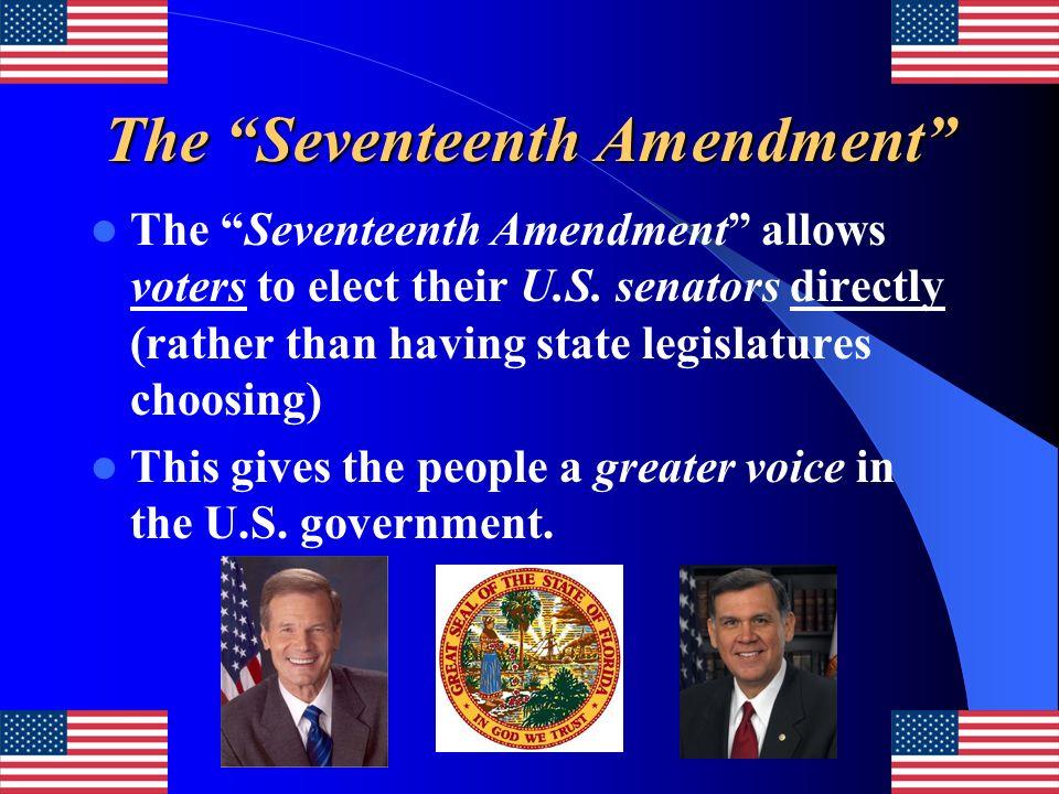 The Seventeenth Amendment The Seventeenth Amendment allows voters to elect their U.S. senators directly (rather than having state legislatures choosin